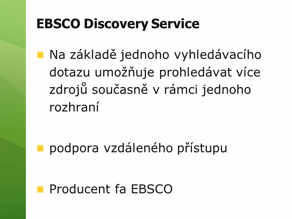 EBSCO Discovery Service Na základě jednoho vyhledávacího dotazu umožňuje prohledávat více zdrojů současně v rámci jednoho rozhraní podpora vzdáleného přístupu Producent fa EBSCO