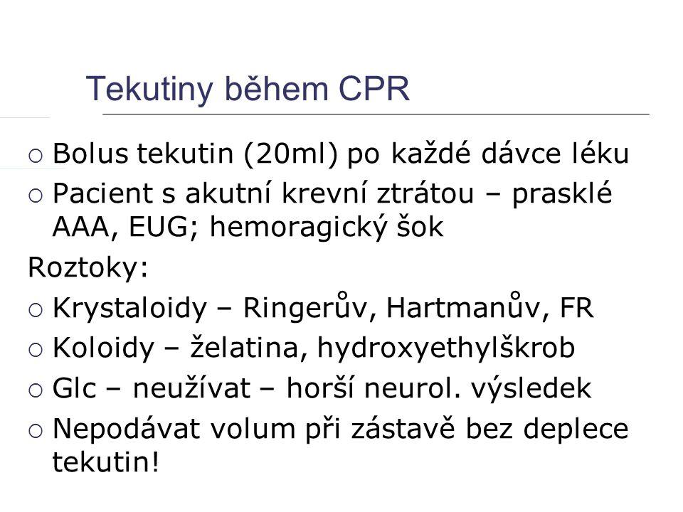 Tekutiny během CPR  Bolus tekutin (20ml) po každé dávce léku  Pacient s akutní krevní ztrátou – prasklé AAA, EUG; hemoragický šok Roztoky:  Krystaloidy – Ringerův, Hartmanův, FR  Koloidy – želatina, hydroxyethylškrob  Glc – neužívat – horší neurol.