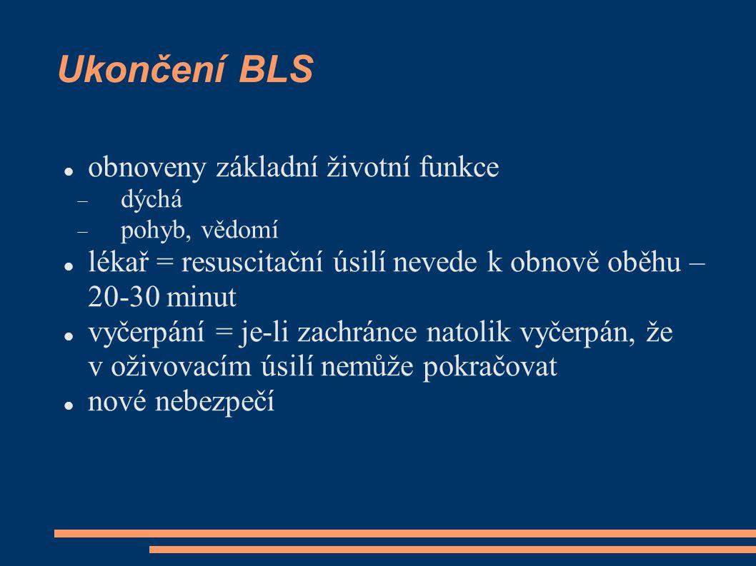 Ukončení BLS obnoveny základní životní funkce  dýchá  pohyb, vědomí lékař = resuscitační úsilí nevede k obnově oběhu – 20-30 minut vyčerpání = je-li zachránce natolik vyčerpán, že v oživovacím úsilí nemůže pokračovat nové nebezpečí