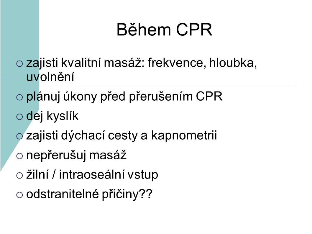 Během CPR  zajisti kvalitní masáž: frekvence, hloubka, uvolnění  plánuj úkony před přerušením CPR  dej kyslík  zajisti dýchací cesty a kapnometrii  nepřerušuj masáž  žilní / intraoseální vstup  odstranitelné přičiny??