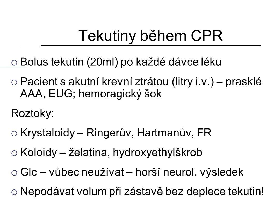 Tekutiny během CPR  Bolus tekutin (20ml) po každé dávce léku  Pacient s akutní krevní ztrátou (litry i.v.) – prasklé AAA, EUG; hemoragický šok Roztoky:  Krystaloidy – Ringerův, Hartmanův, FR  Koloidy – želatina, hydroxyethylškrob  Glc – vůbec neužívat – horší neurol.
