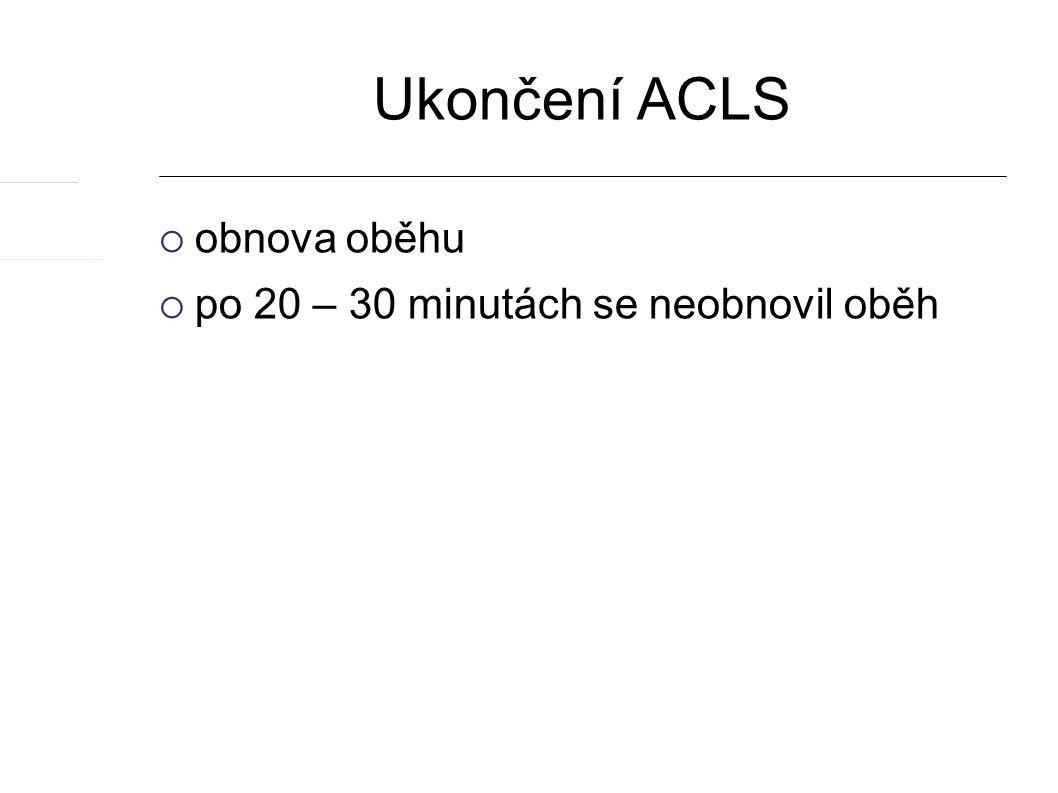 Ukončení ACLS  obnova oběhu  po 20 – 30 minutách se neobnovil oběh