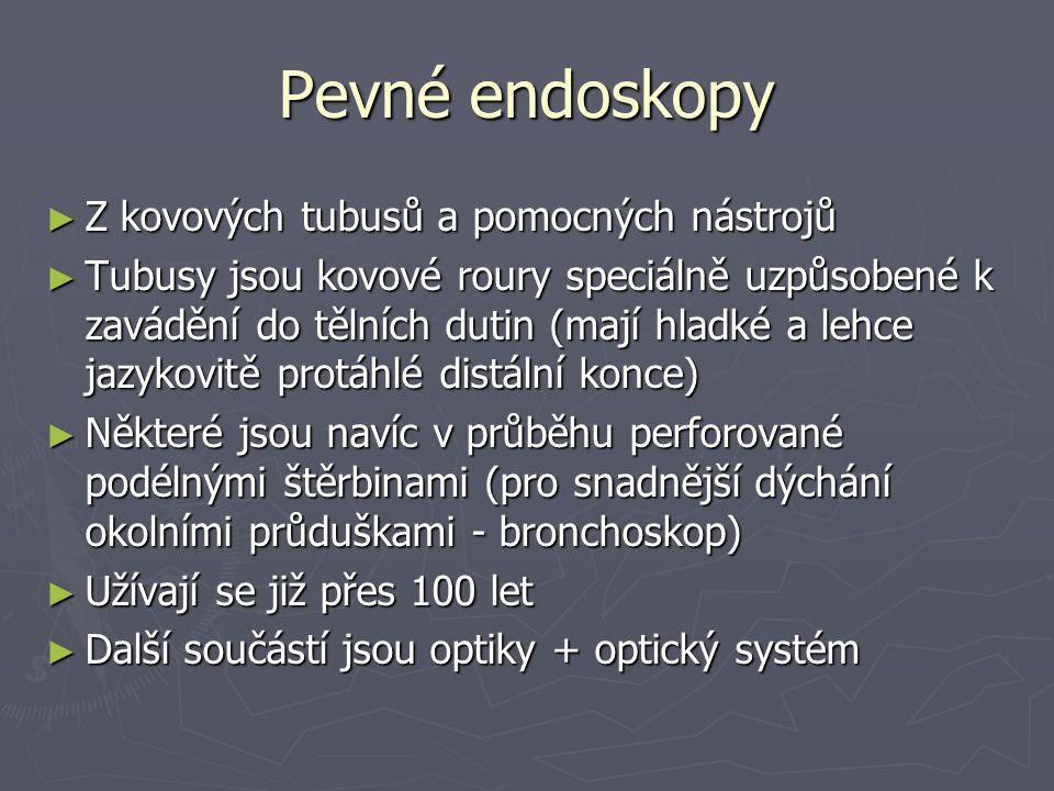 Pevné endoskopy ► Z kovových tubusů a pomocných nástrojů ► Tubusy jsou kovové roury speciálně uzpůsobené k zavádění do tělních dutin (mají hladké a lehce jazykovitě protáhlé distální konce) ► Některé jsou navíc v průběhu perforované podélnými štěrbinami (pro snadnější dýchání okolními průduškami - bronchoskop) ► Užívají se již přes 100 let ► Další součástí jsou optiky + optický systém