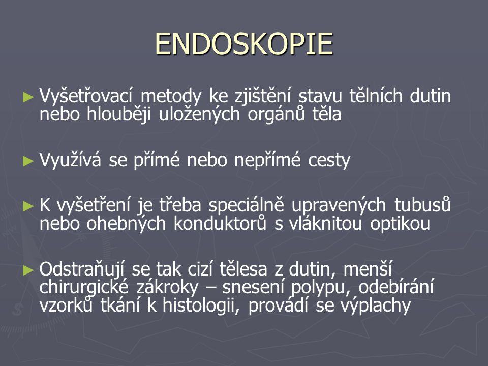 ENDOSKOPIE ► ► Vyšetřovací metody ke zjištění stavu tělních dutin nebo hlouběji uložených orgánů těla ► ► Využívá se přímé nebo nepřímé cesty ► ► K vyšetření je třeba speciálně upravených tubusů nebo ohebných konduktorů s vláknitou optikou ► ► Odstraňují se tak cizí tělesa z dutin, menší chirurgické zákroky – snesení polypu, odebírání vzorků tkání k histologii, provádí se výplachy