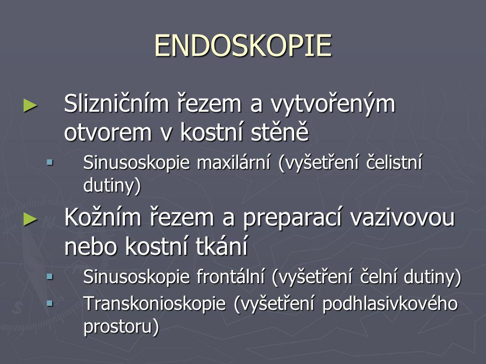 ENDOSKOPIE ► Kožním řezem a preparací vazivovou nebo kostní tkání  Mediastinoskopie  Thorakoskopie  Laparoskopie  Kuldoskopie (vyšetření vaječníků)  Artroskopie  Cysternoskopie (vyšetření koutku mostomozečkového)