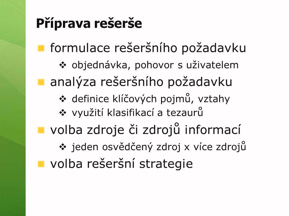 Příprava rešerše formulace rešeršního požadavku  objednávka, pohovor s uživatelem analýza rešeršního požadavku  definice klíčových pojmů, vztahy  využití klasifikací a tezaurů volba zdroje či zdrojů informací  jeden osvědčený zdroj x více zdrojů volba rešeršní strategie