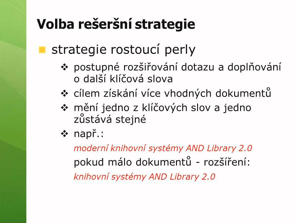 Volba rešeršní strategie strategie rostoucí perly  postupné rozšiřování dotazu a doplňování o další klíčová slova  cílem získání více vhodných dokumentů  mění jedno z klíčových slov a jedno zůstává stejné  např.: moderní knihovní systémy AND Library 2.0 pokud málo dokumentů - rozšíření: knihovní systémy AND Library 2.0