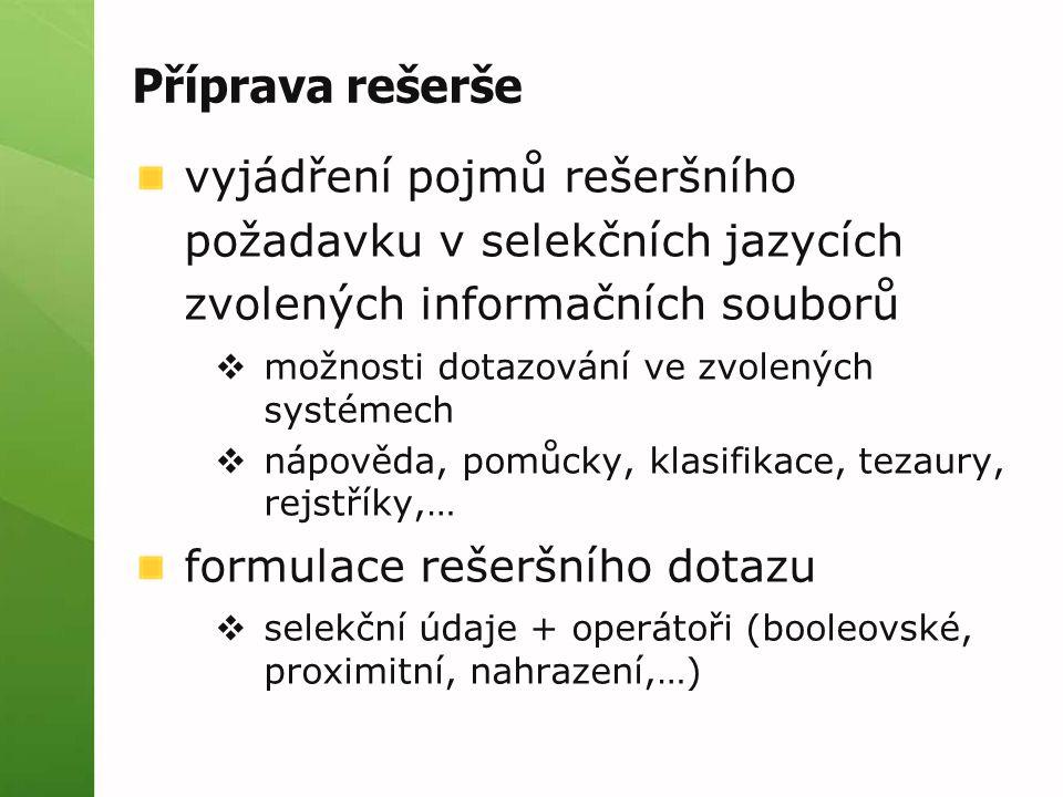 Příprava rešerše vyjádření pojmů rešeršního požadavku v selekčních jazycích zvolených informačních souborů  možnosti dotazování ve zvolených systémech  nápověda, pomůcky, klasifikace, tezaury, rejstříky,… formulace rešeršního dotazu  selekční údaje + operátoři (booleovské, proximitní, nahrazení,…)