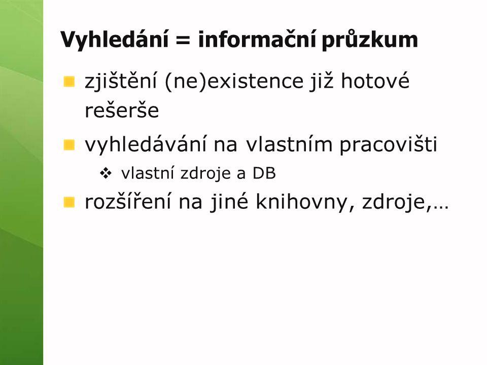 Vyhledání = informační průzkum zjištění (ne)existence již hotové rešerše vyhledávání na vlastním pracovišti  vlastní zdroje a DB rozšíření na jiné knihovny, zdroje,…