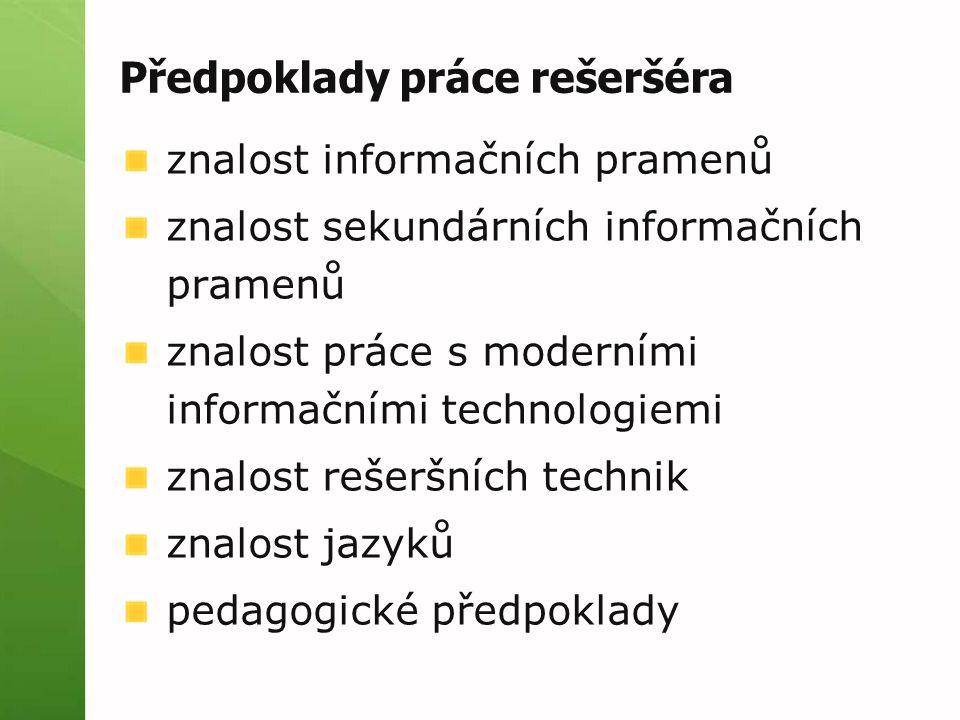 Předpoklady práce rešeršéra znalost informačních pramenů znalost sekundárních informačních pramenů znalost práce s moderními informačními technologiemi znalost rešeršních technik znalost jazyků pedagogické předpoklady