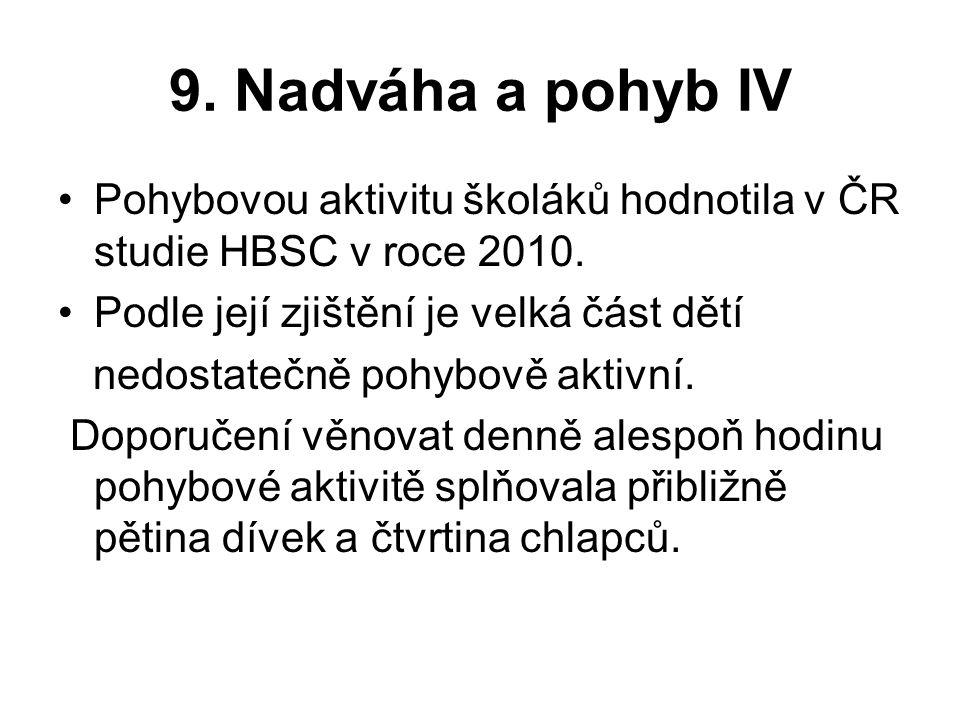 9. Nadváha a pohyb IV Pohybovou aktivitu školáků hodnotila v ČR studie HBSC v roce 2010. Podle její zjištění je velká část dětí nedostatečně pohybově