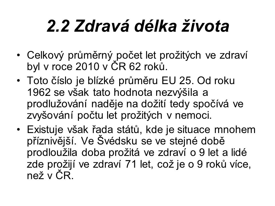 2.2 Zdravá délka života Celkový průměrný počet let prožitých ve zdraví byl v roce 2010 v ČR 62 roků. Toto číslo je blízké průměru EU 25. Od roku 1962