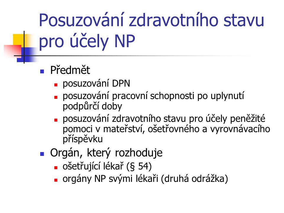 Posuzování zdravotního stavu pro účely NP Předmět posuzování DPN posuzování pracovní schopnosti po uplynutí podpůrčí doby posuzování zdravotního stavu pro účely peněžité pomoci v mateřství, ošetřovného a vyrovnávacího příspěvku Orgán, který rozhoduje ošetřující lékař (§ 54) orgány NP svými lékaři (druhá odrážka)