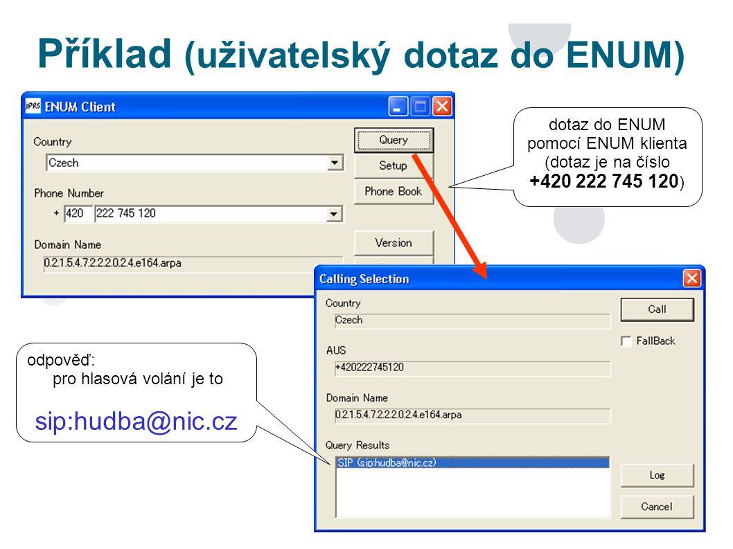 Příklad (uživatelský dotaz do ENUM) dotaz do ENUM pomocí ENUM klienta (dotaz je na číslo +420 222 745 120 ) odpověď: pro hlasová volání je to sip:hudba@nic.cz
