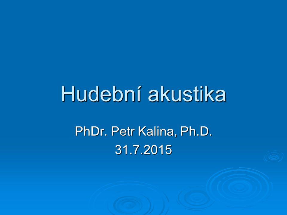 Hudební akustika PhDr. Petr Kalina, Ph.D. 31.7.2015