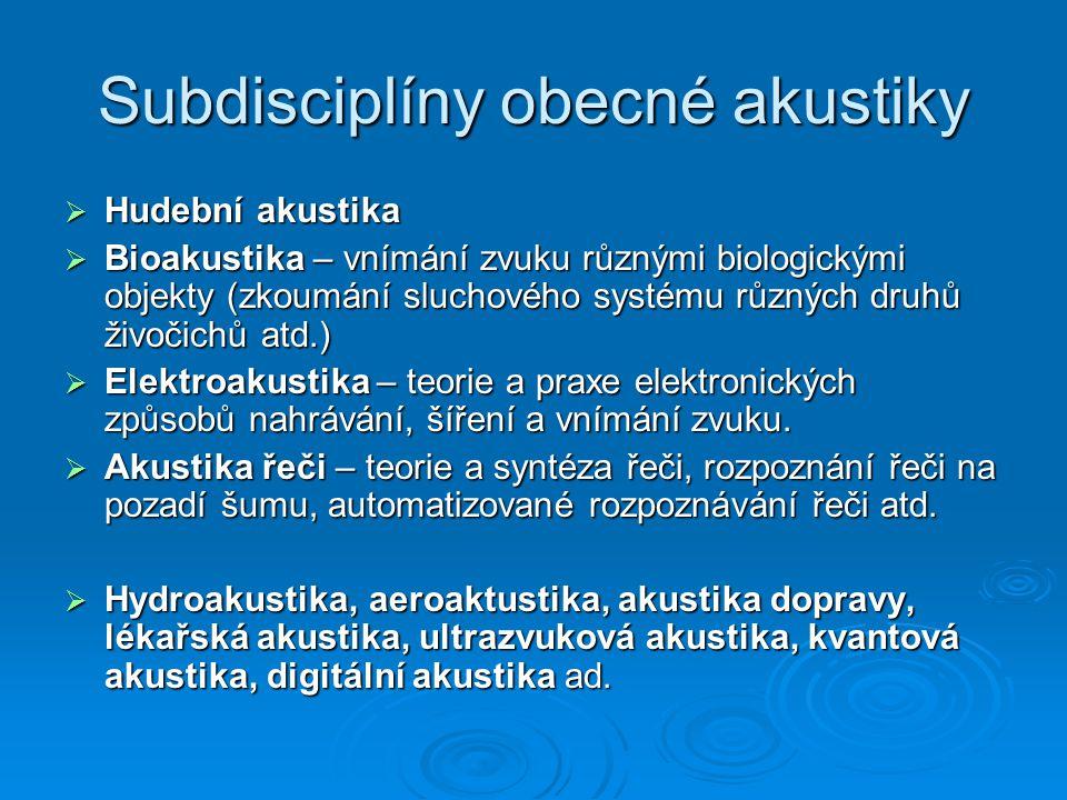 Subdisciplíny obecné akustiky  Hudební akustika  Bioakustika – vnímání zvuku různými biologickými objekty (zkoumání sluchového systému různých druhů