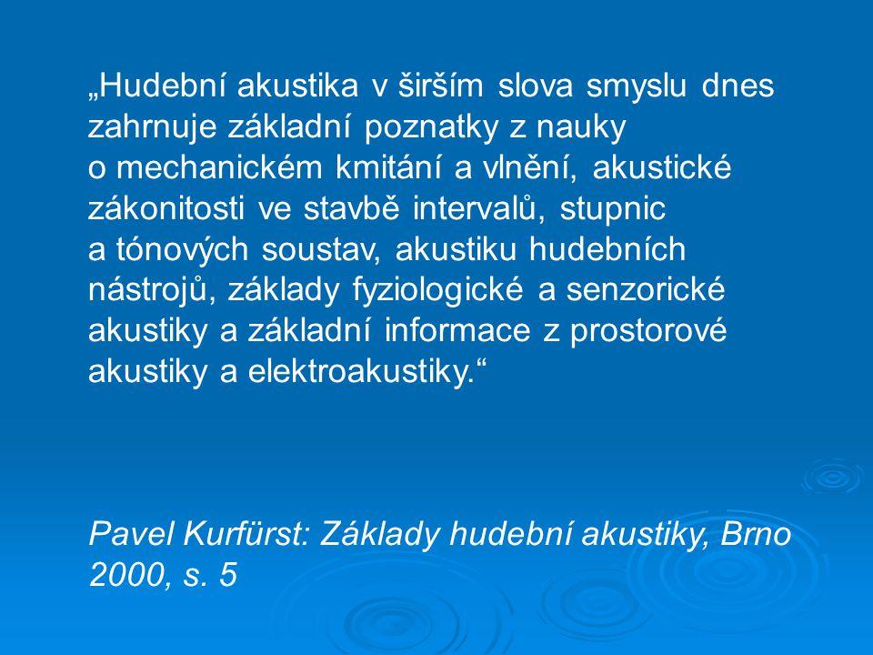 """""""Hudební akustika v širším slova smyslu dnes zahrnuje základní poznatky z nauky o mechanickém kmitání a vlnění, akustické zákonitosti ve stavbě intervalů, stupnic a tónových soustav, akustiku hudebních nástrojů, základy fyziologické a senzorické akustiky a základní informace z prostorové akustiky a elektroakustiky. Pavel Kurfürst: Základy hudební akustiky, Brno 2000, s."""