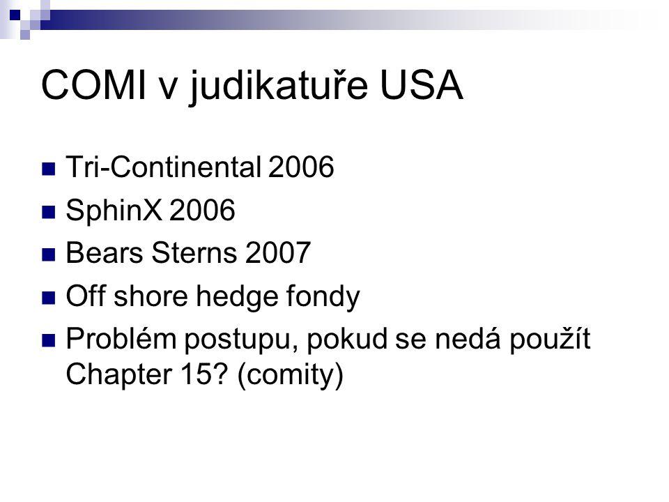 COMI v judikatuře USA Tri-Continental 2006 SphinX 2006 Bears Sterns 2007 Off shore hedge fondy Problém postupu, pokud se nedá použít Chapter 15.