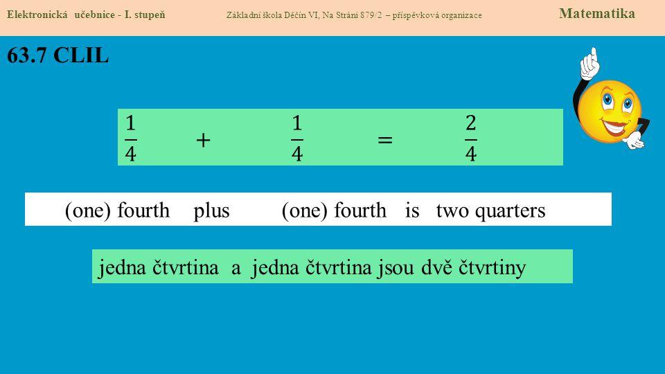 63.7 CLIL Elektronická učebnice - I. stupeň Základní škola Děčín VI, Na Stráni 879/2 – příspěvková organizace Matematika jedna čtvrtina a jedna čtvrti
