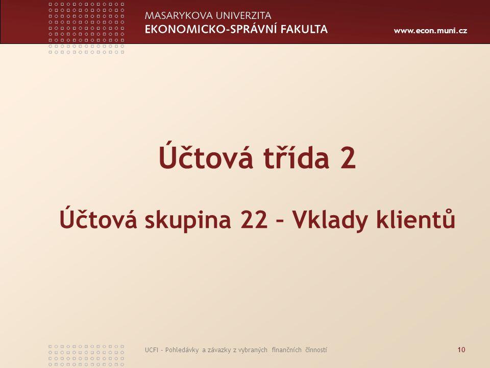 www.econ.muni.cz UCFI - Pohledávky a závazky z vybraných finančních činností10 Účtová třída 2 Účtová skupina 22 – Vklady klientů