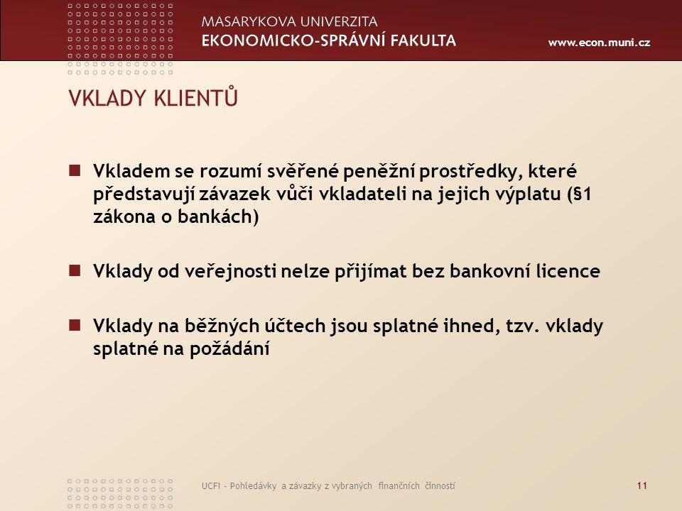 www.econ.muni.cz UCFI - Pohledávky a závazky z vybraných finančních činností11 VKLADY KLIENTŮ Vkladem se rozumí svěřené peněžní prostředky, které před