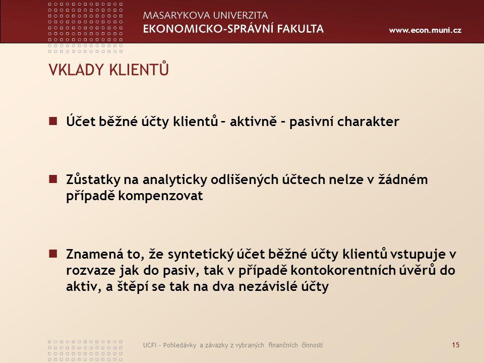 www.econ.muni.cz UCFI - Pohledávky a závazky z vybraných finančních činností15 VKLADY KLIENTŮ Účet běžné účty klientů – aktivně – pasivní charakter Zů