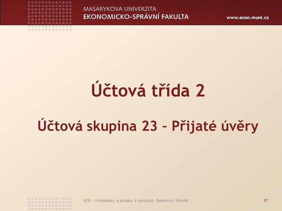 www.econ.muni.cz UCFI - Pohledávky a závazky z vybraných finančních činností17 Účtová třída 2 Účtová skupina 23 – Přijaté úvěry