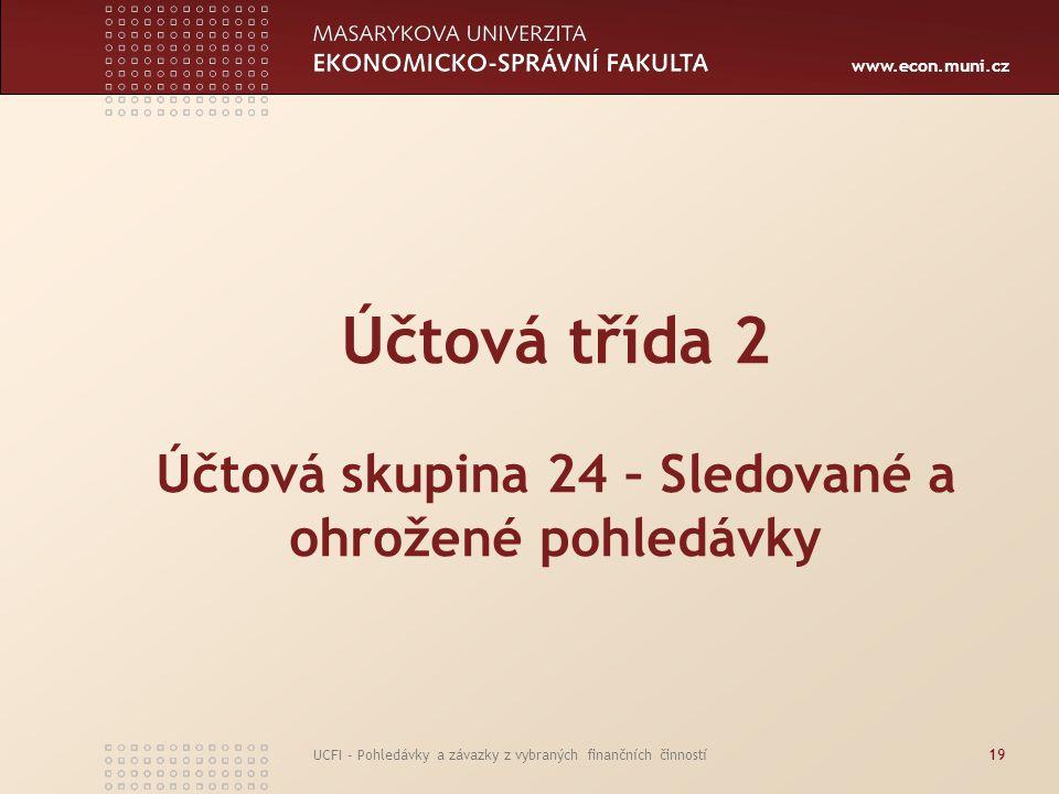 www.econ.muni.cz UCFI - Pohledávky a závazky z vybraných finančních činností19 Účtová třída 2 Účtová skupina 24 – Sledované a ohrožené pohledávky