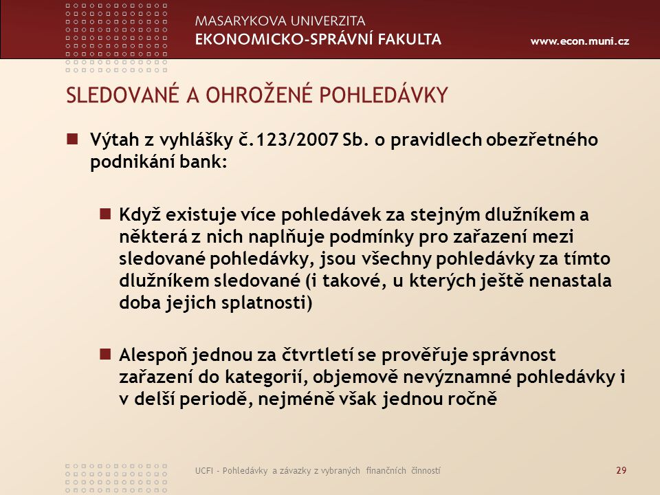 www.econ.muni.cz UCFI - Pohledávky a závazky z vybraných finančních činností29 SLEDOVANÉ A OHROŽENÉ POHLEDÁVKY Výtah z vyhlášky č.123/2007 Sb. o pravi