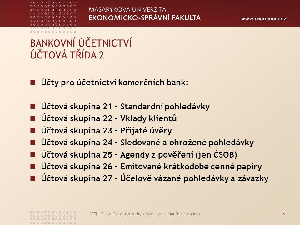 www.econ.muni.cz UCFI - Pohledávky a závazky z vybraných finančních činností14 VKLADY KLIENTŮ Rozšíření počtu účtů => zpřesnění identifikace uložených vkladů Pasivní obchody banky, která si příjmem peněžních vkladů opatřuje rozhodující část peněžních zdrojů Aktivní obchody – poskytované úvěry – jsou dlouhodobějšího charakteru – zájem banky na přijímání vkladů na co nejdelší dobu, nejlépe chráněných různými co nejdelšími výpovědními termíny a lhůtami Při takovýchto vkladech poskytování úrokových výhod a mimořádných poplatků při předčasných výběrech vkladů Řízení aktiv a pasiv
