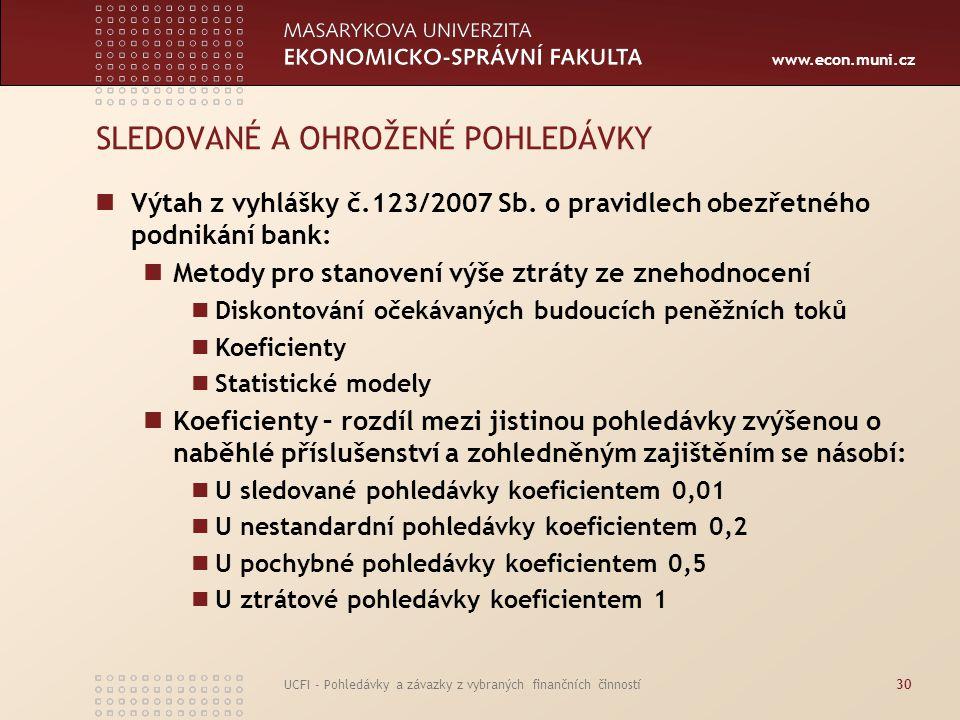www.econ.muni.cz UCFI - Pohledávky a závazky z vybraných finančních činností30 SLEDOVANÉ A OHROŽENÉ POHLEDÁVKY Výtah z vyhlášky č.123/2007 Sb. o pravi