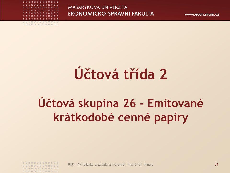 www.econ.muni.cz UCFI - Pohledávky a závazky z vybraných finančních činností31 Účtová třída 2 Účtová skupina 26 – Emitované krátkodobé cenné papíry