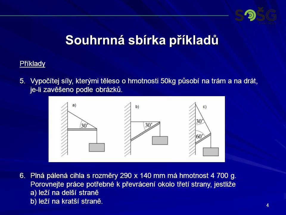 4 Souhrnná sbírka příkladů Příklady 5.Vypočítej síly, kterými těleso o hmotnosti 50kg působí na trám a na drát, je-li zavěšeno podle obrázků.