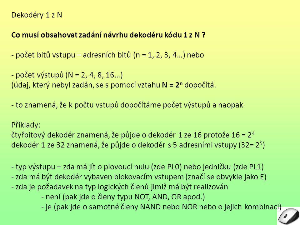 Dekodéry 1 z N Co musí obsahovat zadání návrhu dekodéru kódu 1 z N ? - počet bitů vstupu – adresních bitů (n = 1, 2, 3, 4…) nebo - počet výstupů (N =