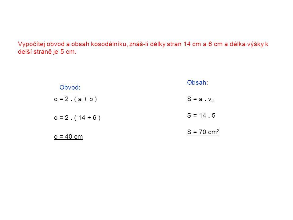 Vypočítej obvod a obsah kosodélníku, znáš-li délky stran 14 cm a 6 cm a délka výšky k delší straně je 5 cm. Obvod: o = 2. ( a + b ) o = 2. ( 14 + 6 )
