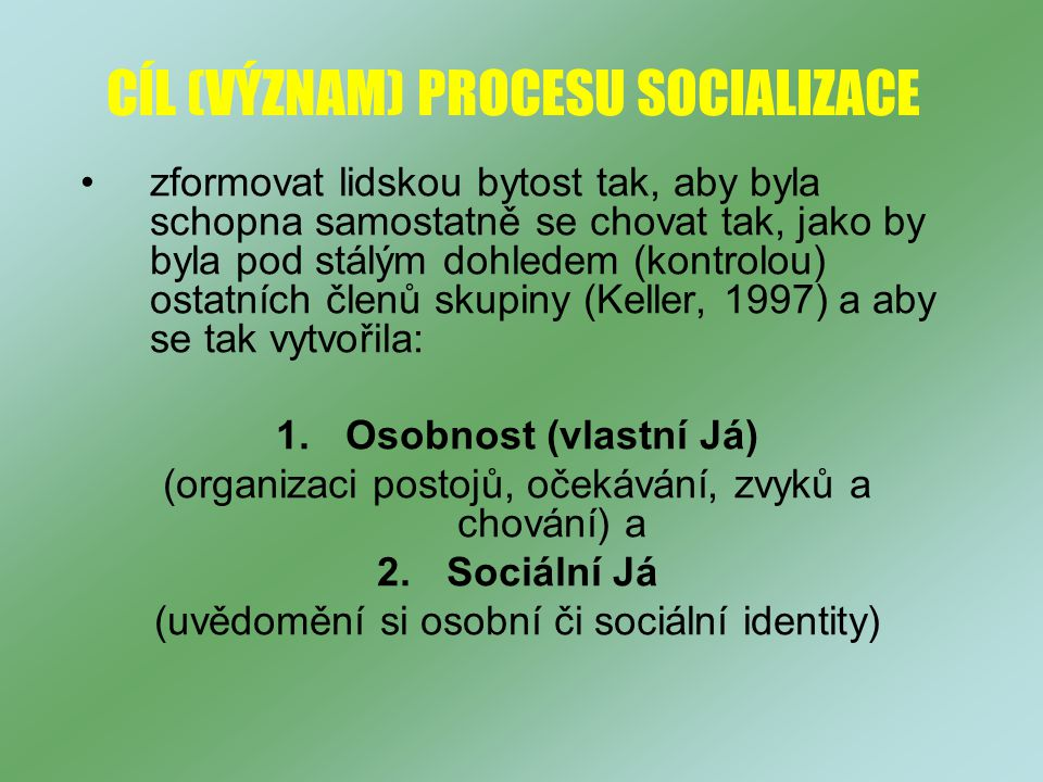 CÍL (VÝZNAM) PROCESU SOCIALIZACE zformovat lidskou bytost tak, aby byla schopna samostatně se chovat tak, jako by byla pod stálým dohledem (kontrolou) ostatních členů skupiny (Keller, 1997) a aby se tak vytvořila: 1.Osobnost (vlastní Já) (organizaci postojů, očekávání, zvyků a chování) a 2.Sociální Já (uvědomění si osobní či sociální identity)
