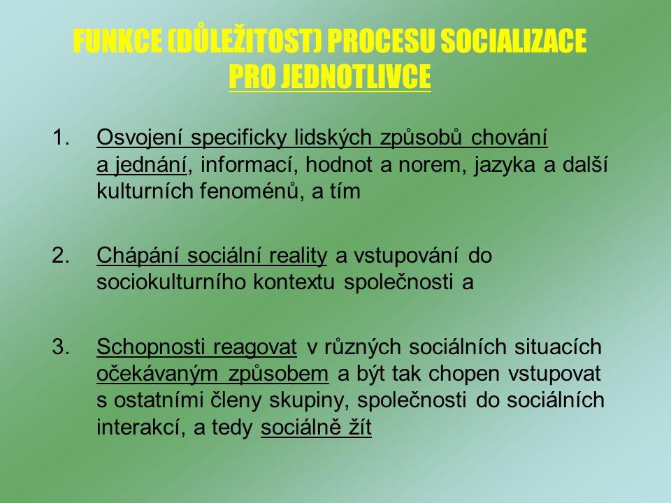 FUNKCE (DŮLEŽITOST) PROCESU SOCIALIZACE PRO JEDNOTLIVCE 1.Osvojení specificky lidských způsobů chování a jednání, informací, hodnot a norem, jazyka a další kulturních fenoménů, a tím 2.Chápání sociální reality a vstupování do sociokulturního kontextu společnosti a 3.Schopnosti reagovat v různých sociálních situacích očekávaným způsobem a být tak chopen vstupovat s ostatními členy skupiny, společnosti do sociálních interakcí, a tedy sociálně žít
