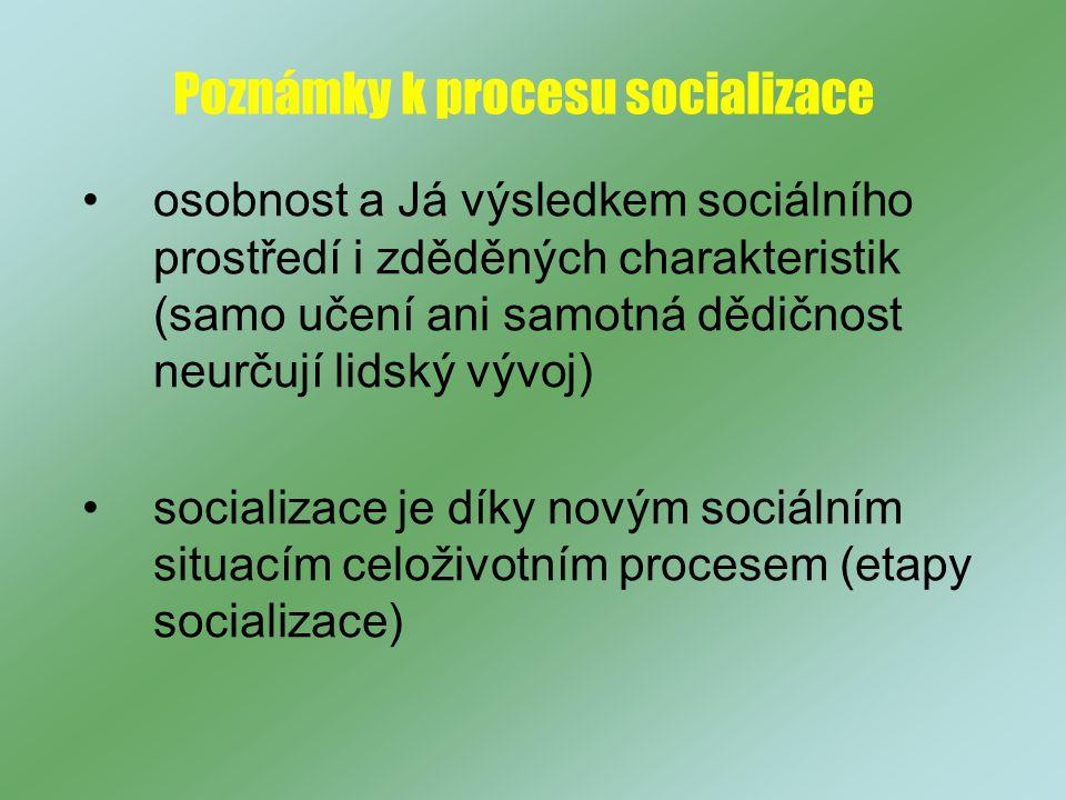Poznámky k procesu socializace osobnost a Já výsledkem sociálního prostředí i zděděných charakteristik (samo učení ani samotná dědičnost neurčují lidský vývoj) socializace je díky novým sociálním situacím celoživotním procesem (etapy socializace)