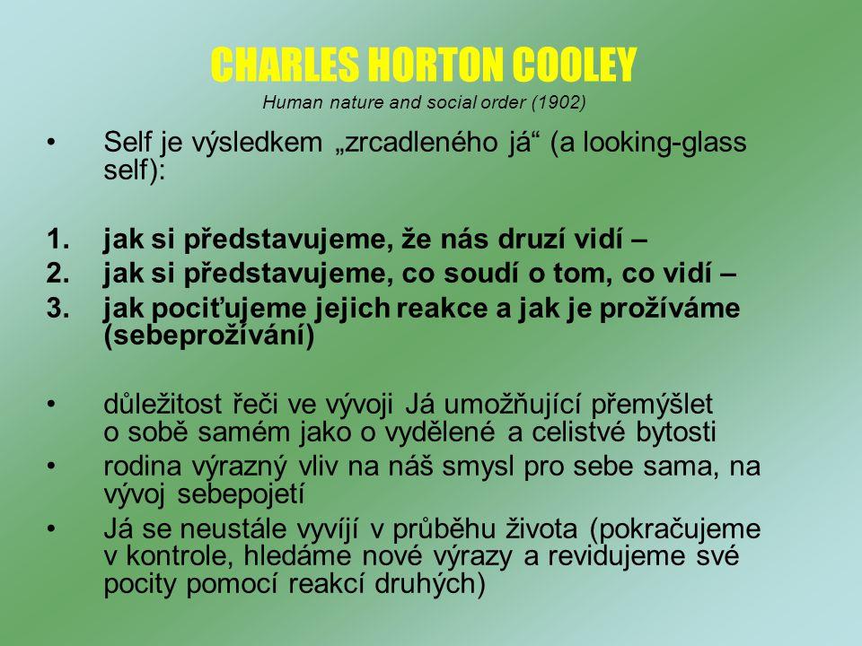"""CHARLES HORTON COOLEY Human nature and social order (1902) Self je výsledkem """"zrcadleného já (a looking-glass self): 1.jak si představujeme, že nás druzí vidí – 2.jak si představujeme, co soudí o tom, co vidí – 3.jak pociťujeme jejich reakce a jak je prožíváme (sebeprožívání) důležitost řeči ve vývoji Já umožňující přemýšlet o sobě samém jako o vydělené a celistvé bytosti rodina výrazný vliv na náš smysl pro sebe sama, na vývoj sebepojetí Já se neustále vyvíjí v průběhu života (pokračujeme v kontrole, hledáme nové výrazy a revidujeme své pocity pomocí reakcí druhých)"""
