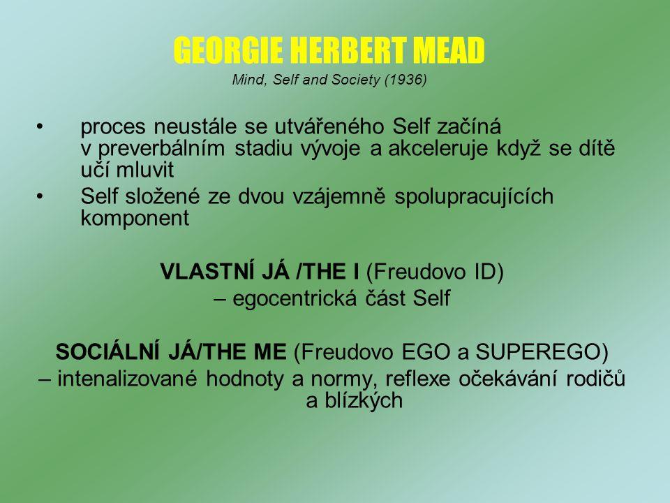 GEORGIE HERBERT MEAD Mind, Self and Society (1936) proces neustále se utvářeného Self začíná v preverbálním stadiu vývoje a akceleruje když se dítě učí mluvit Self složené ze dvou vzájemně spolupracujících komponent VLASTNÍ JÁ /THE I (Freudovo ID) – egocentrická část Self SOCIÁLNÍ JÁ/THE ME (Freudovo EGO a SUPEREGO) – intenalizované hodnoty a normy, reflexe očekávání rodičů a blízkých