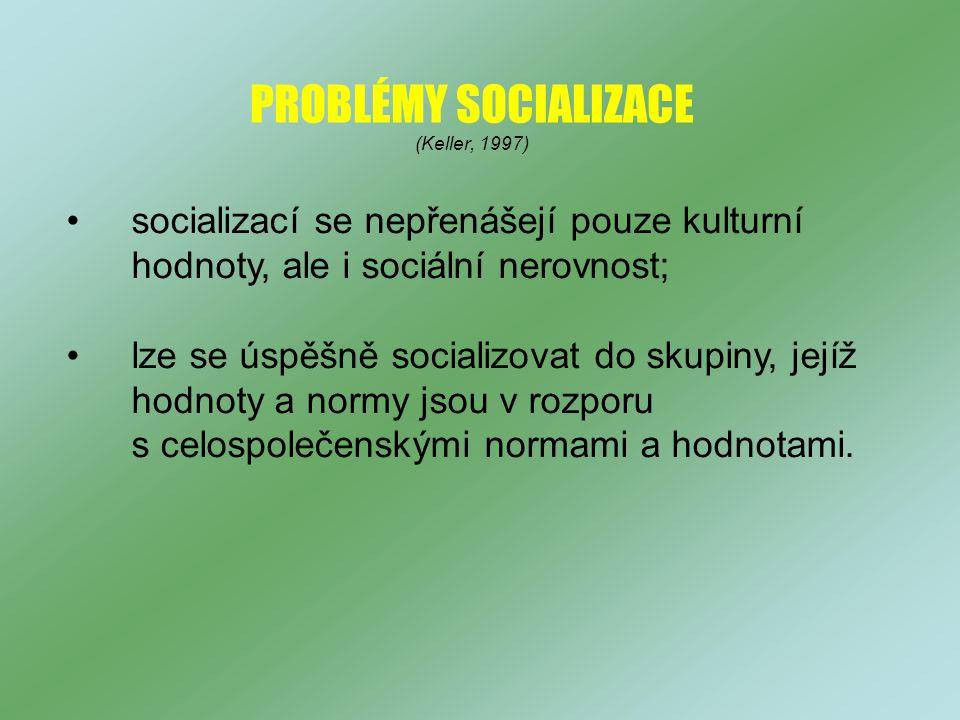 PROBLÉMY SOCIALIZACE (Keller, 1997) socializací se nepřenášejí pouze kulturní hodnoty, ale i sociální nerovnost; lze se úspěšně socializovat do skupiny, jejíž hodnoty a normy jsou v rozporu s celospolečenskými normami a hodnotami.