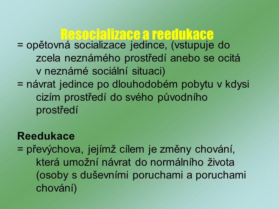 Resocializace a reedukace = opětovná socializace jedince, (vstupuje do zcela neznámého prostředí anebo se ocitá v neznámé sociální situaci) = návrat jedince po dlouhodobém pobytu v kdysi cizím prostředí do svého původního prostředí Reedukace = převýchova, jejímž cílem je změny chování, která umožní návrat do normálního života (osoby s duševními poruchami a poruchami chování)