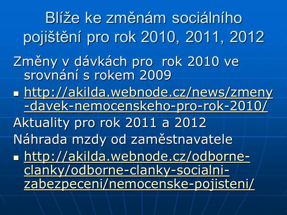 Blíže ke změnám sociálního pojištění pro rok 2010, 2011, 2012 Změny v dávkách pro rok 2010 ve srovnání s rokem 2009 http://akilda.webnode.cz/news/zmeny -davek-nemocenskeho-pro-rok-2010/ http://akilda.webnode.cz/news/zmeny -davek-nemocenskeho-pro-rok-2010/ http://akilda.webnode.cz/news/zmeny -davek-nemocenskeho-pro-rok-2010/ http://akilda.webnode.cz/news/zmeny -davek-nemocenskeho-pro-rok-2010/ Aktuality pro rok 2011 a 2012 Náhrada mzdy od zaměstnavatele http://akilda.webnode.cz/odborne- clanky/odborne-clanky-socialni- zabezpeceni/nemocenske-pojisteni/ http://akilda.webnode.cz/odborne- clanky/odborne-clanky-socialni- zabezpeceni/nemocenske-pojisteni/ http://akilda.webnode.cz/odborne- clanky/odborne-clanky-socialni- zabezpeceni/nemocenske-pojisteni/ http://akilda.webnode.cz/odborne- clanky/odborne-clanky-socialni- zabezpeceni/nemocenske-pojisteni/