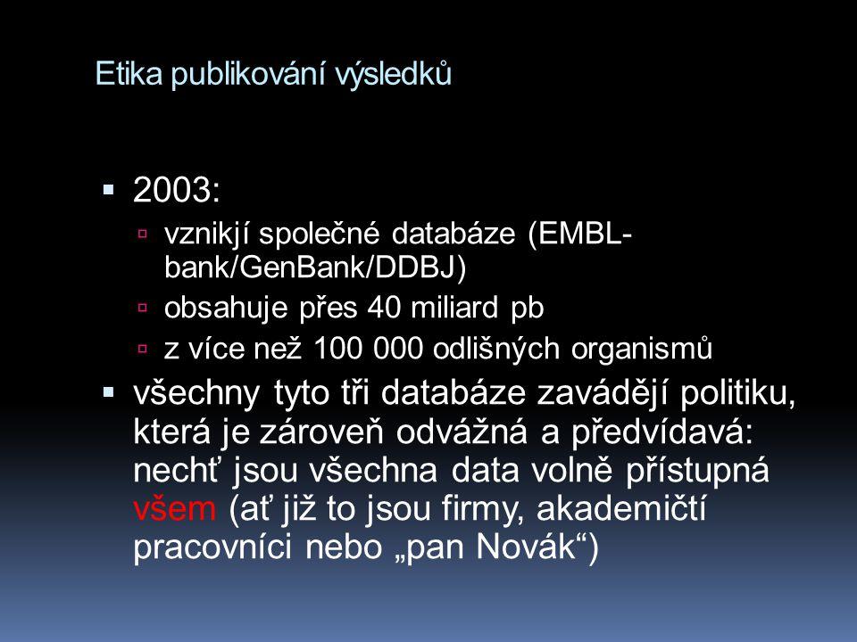 Etika publikování výsledků  2003:  vznikjí společné databáze (EMBL- bank/GenBank/DDBJ)  obsahuje přes 40 miliard pb  z více než 100 000 odlišných