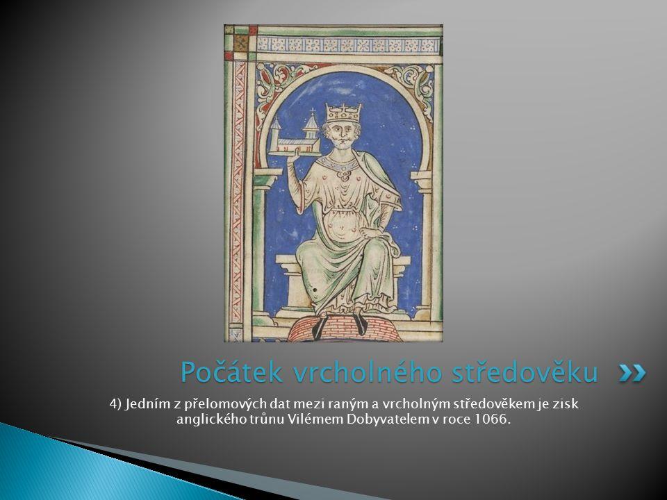 4) Jedním z přelomových dat mezi raným a vrcholným středověkem je zisk anglického trůnu Vilémem Dobyvatelem v roce 1066. Počátek vrcholného středověku