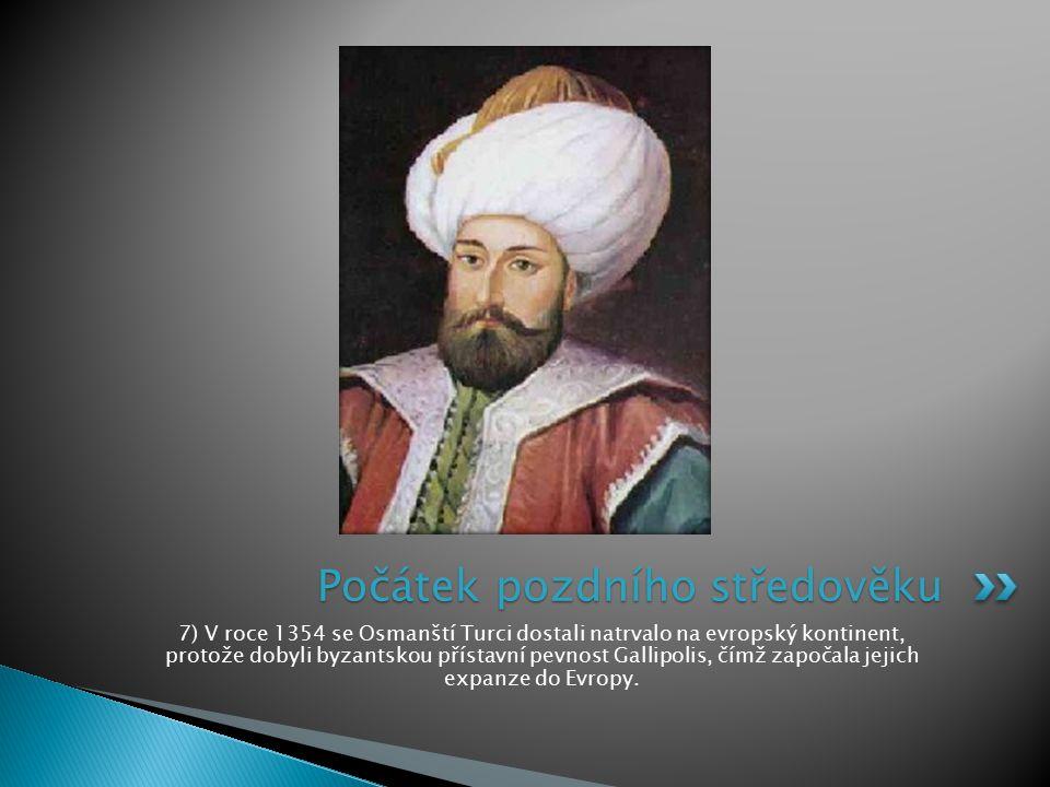 7) V roce 1354 se Osmanští Turci dostali natrvalo na evropský kontinent, protože dobyli byzantskou přístavní pevnost Gallipolis, čímž započala jejich