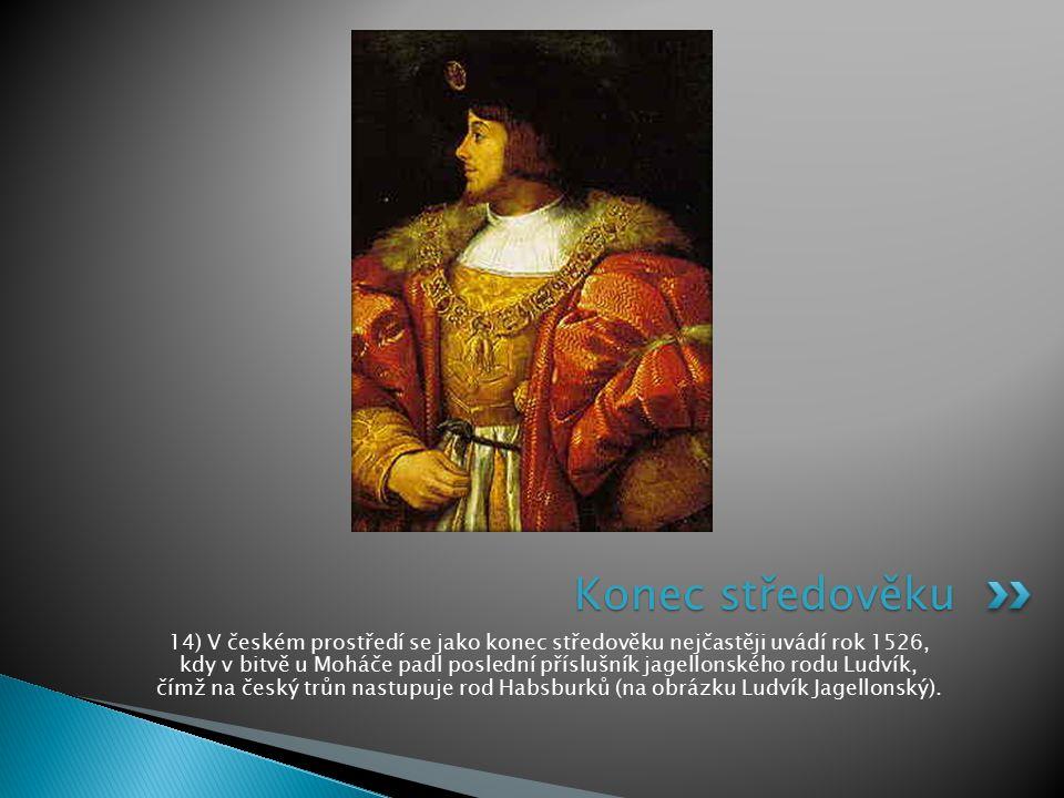 14) V českém prostředí se jako konec středověku nejčastěji uvádí rok 1526, kdy v bitvě u Moháče padl poslední příslušník jagellonského rodu Ludvík, čí