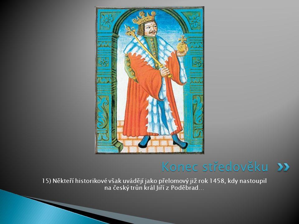 15) Někteří historikové však uvádějí jako přelomový již rok 1458, kdy nastoupil na český trůn král Jiří z Poděbrad… Konec středověku
