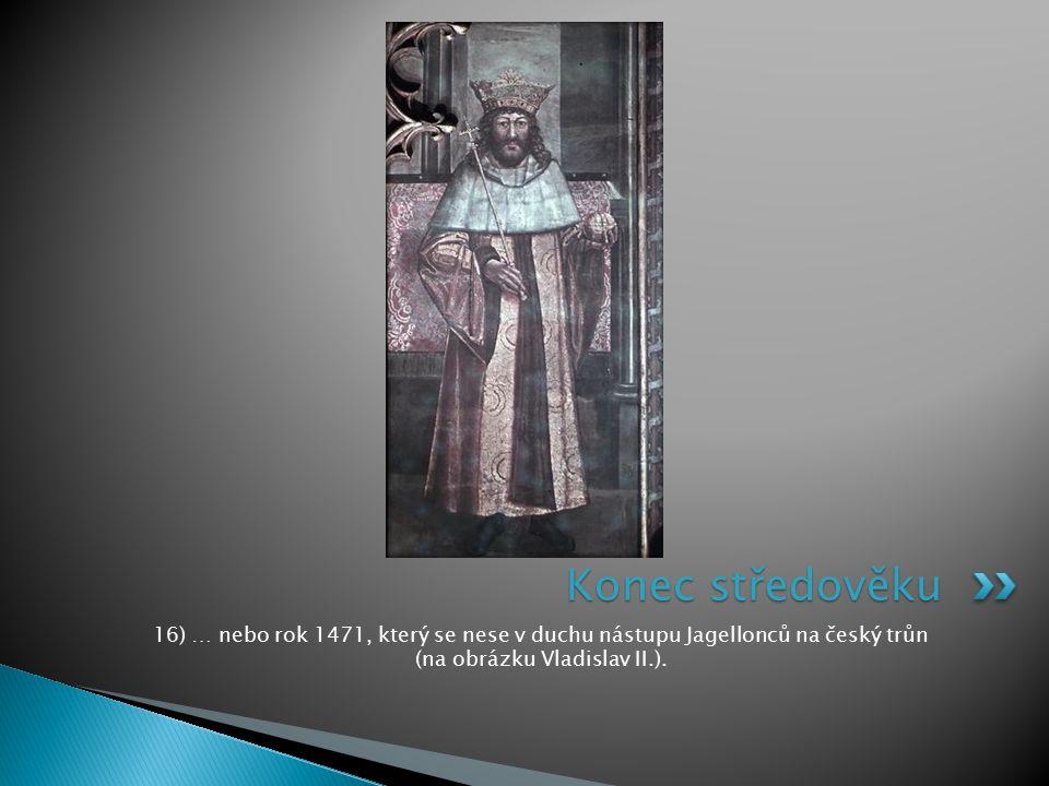 16) … nebo rok 1471, který se nese v duchu nástupu Jagellonců na český trůn (na obrázku Vladislav II.). Konec středověku