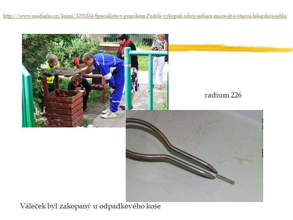 Váleček byl zakopaný u odpadkového koše radium 226 http://www.mediafax.cz/krimi/3291334-Specialiste-v-prazskem-Podoli-vykopali-zdroj-radiace-muze-jit-